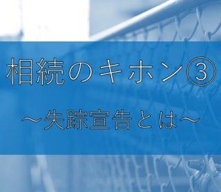 相続のキホン③~失踪宣告とは~